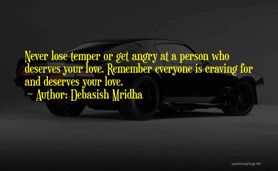 Debasish Mridha Quotes: Never Lose Temper Or Get Angry At A Person Who Deserves Your Love. Remember Everyone Is Craving For And Deserves