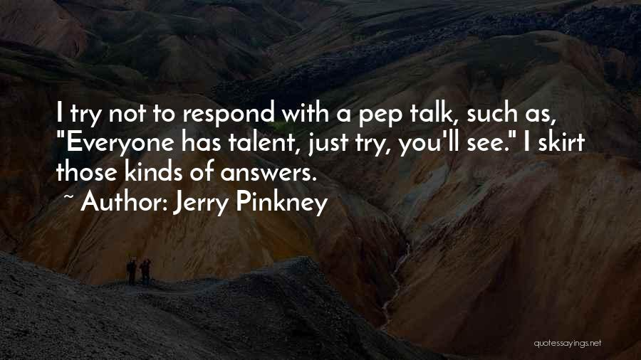 Jerry Pinkney Quotes: I Try Not To Respond With A Pep Talk, Such As, Everyone Has Talent, Just Try, You'll See. I Skirt