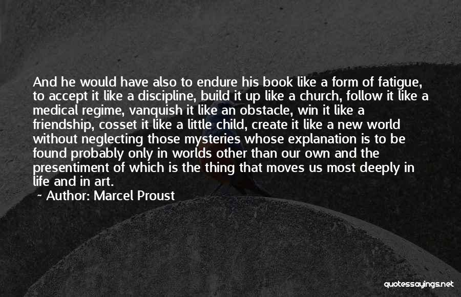 Marcel Proust Quotes: And He Would Have Also To Endure His Book Like A Form Of Fatigue, To Accept It Like A Discipline,