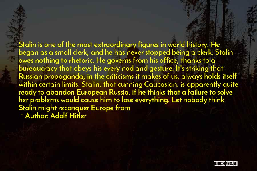 Adolf Hitler Quotes: Stalin Is One Of The Most Extraordinary Figures In World History. He Began As A Small Clerk, And He Has