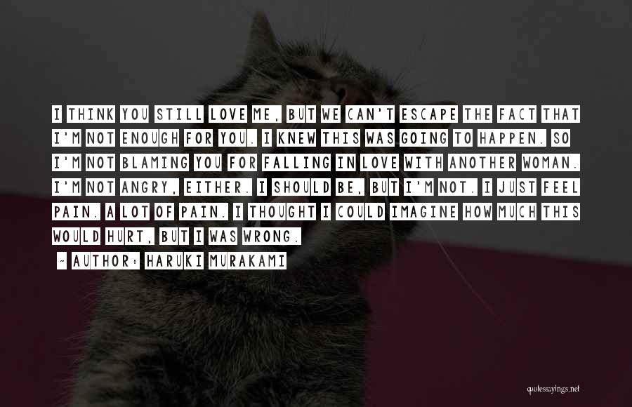 Haruki Murakami Quotes: I Think You Still Love Me, But We Can't Escape The Fact That I'm Not Enough For You. I Knew