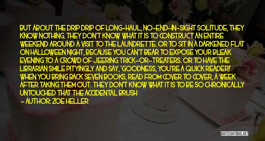 Zoe Heller Quotes: But About The Drip Drip Of Long-haul, No-end-in-sight Solitude, They Know Nothing. They Don't Know What It Is To Construct