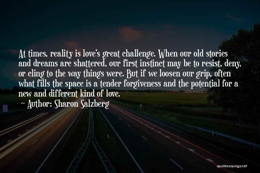 Sharon Salzberg Quotes: At Times, Reality Is Love's Great Challenge. When Our Old Stories And Dreams Are Shattered, Our First Instinct May Be
