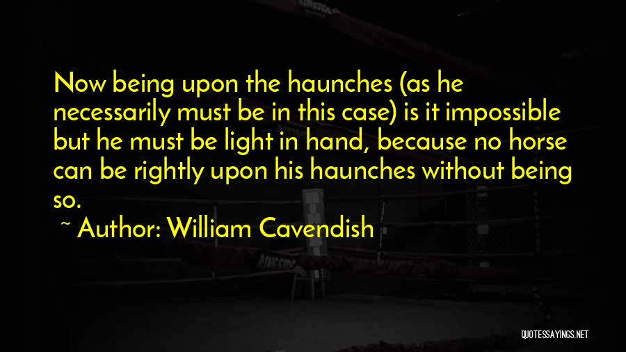 William Cavendish Quotes: Now Being Upon The Haunches (as He Necessarily Must Be In This Case) Is It Impossible But He Must Be