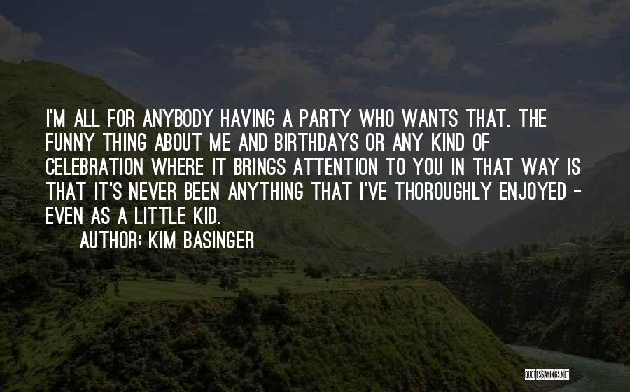 Kim Basinger Quotes: I'm All For Anybody Having A Party Who Wants That. The Funny Thing About Me And Birthdays Or Any Kind