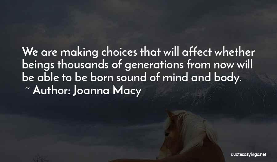 Joanna Macy Quotes: We Are Making Choices That Will Affect Whether Beings Thousands Of Generations From Now Will Be Able To Be Born