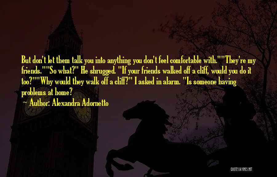 Alexandra Adornetto Quotes: But Don't Let Them Talk You Into Anything You Don't Feel Comfortable With.they're My Friends.so What? He Shrugged. If Your