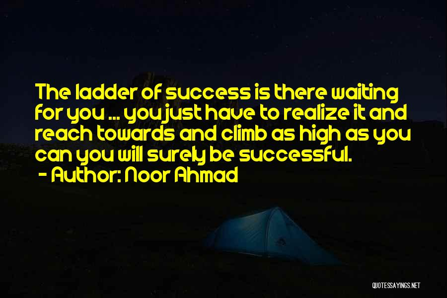 Noor Ahmad Quotes: The Ladder Of Success Is There Waiting For You ... You Just Have To Realize It And Reach Towards And