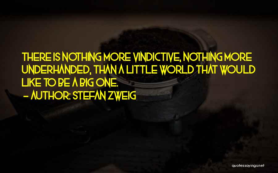 Stefan Zweig Quotes: There Is Nothing More Vindictive, Nothing More Underhanded, Than A Little World That Would Like To Be A Big One.