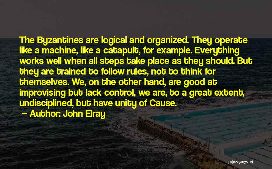 John Elray Quotes: The Byzantines Are Logical And Organized. They Operate Like A Machine, Like A Catapult, For Example. Everything Works Well When