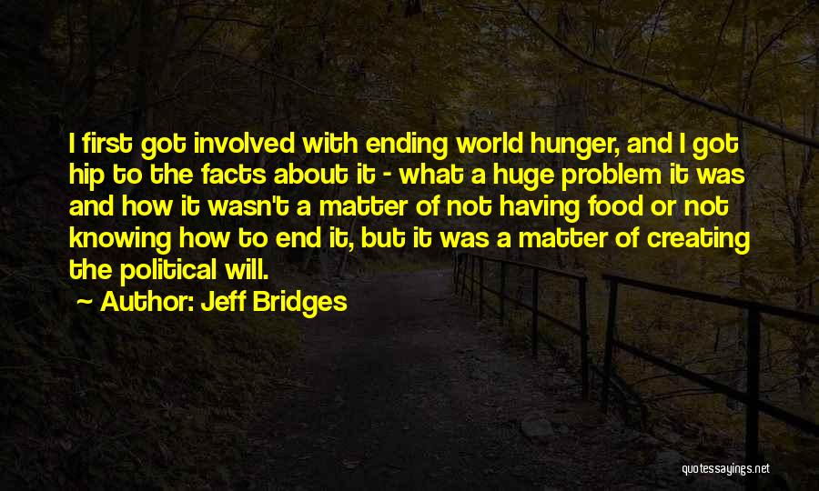 Jeff Bridges Quotes: I First Got Involved With Ending World Hunger, And I Got Hip To The Facts About It - What A