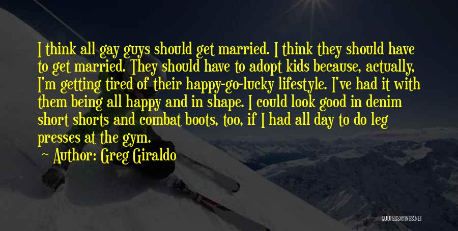 Greg Giraldo Quotes: I Think All Gay Guys Should Get Married. I Think They Should Have To Get Married. They Should Have To