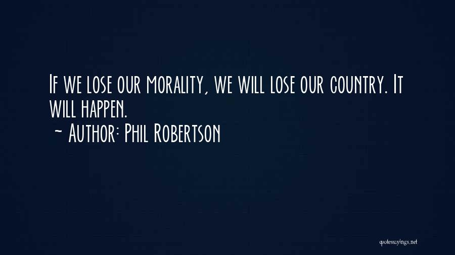 Phil Robertson Quotes: If We Lose Our Morality, We Will Lose Our Country. It Will Happen.