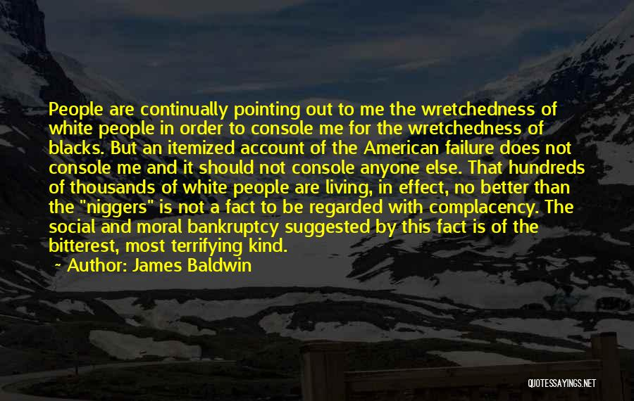 James Baldwin Quotes: People Are Continually Pointing Out To Me The Wretchedness Of White People In Order To Console Me For The Wretchedness
