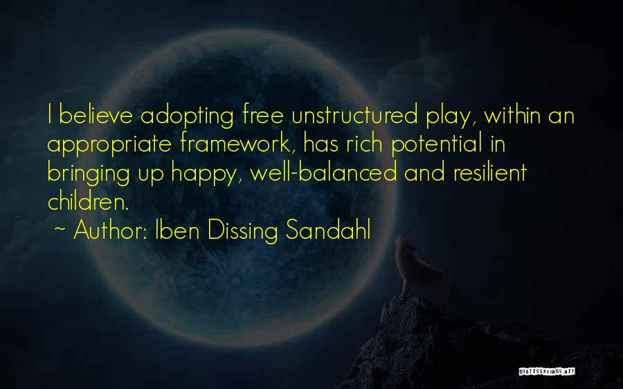 Iben Dissing Sandahl Quotes: I Believe Adopting Free Unstructured Play, Within An Appropriate Framework, Has Rich Potential In Bringing Up Happy, Well-balanced And Resilient