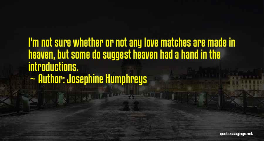 Josephine Humphreys Quotes: I'm Not Sure Whether Or Not Any Love Matches Are Made In Heaven, But Some Do Suggest Heaven Had A