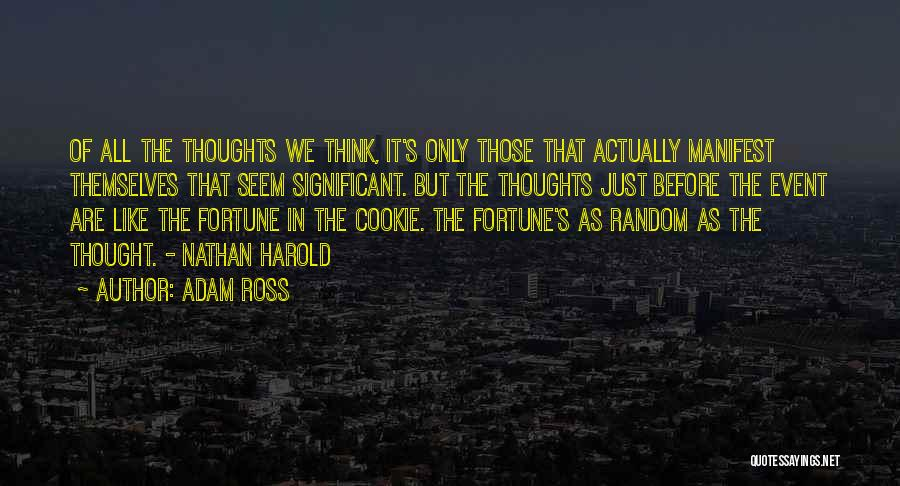 Adam Ross Quotes: Of All The Thoughts We Think, It's Only Those That Actually Manifest Themselves That Seem Significant. But The Thoughts Just