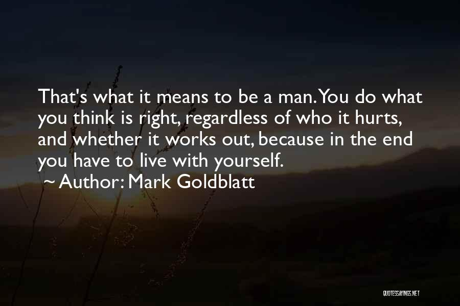 Mark Goldblatt Quotes: That's What It Means To Be A Man. You Do What You Think Is Right, Regardless Of Who It Hurts,