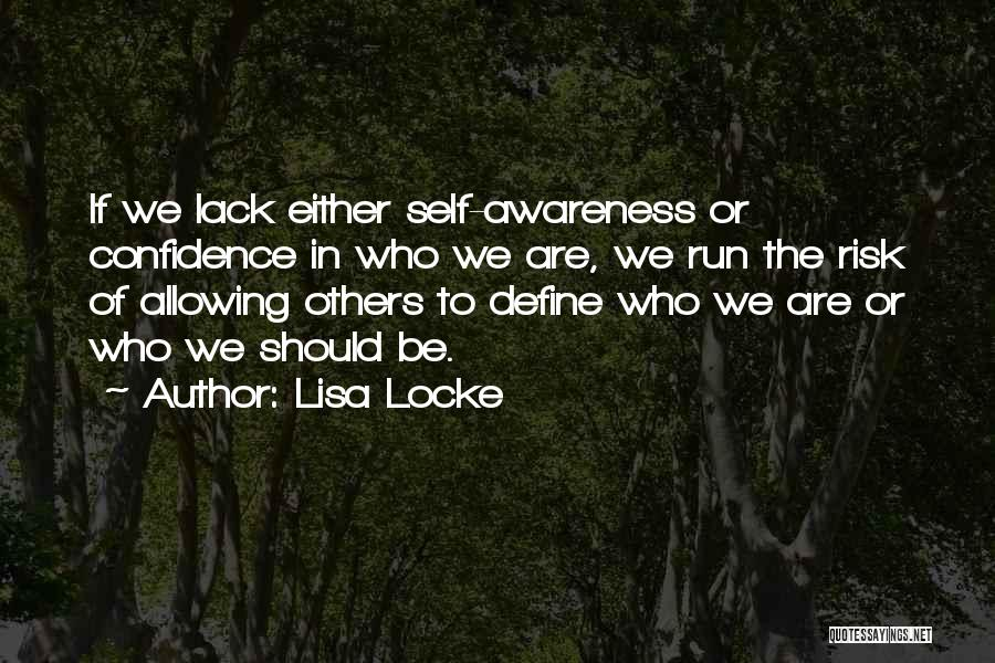 Lisa Locke Quotes: If We Lack Either Self-awareness Or Confidence In Who We Are, We Run The Risk Of Allowing Others To Define