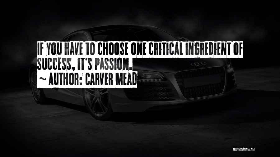 Carver Mead Quotes: If You Have To Choose One Critical Ingredient Of Success, It's Passion.