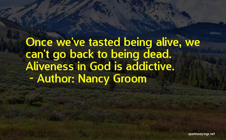 Nancy Groom Quotes: Once We've Tasted Being Alive, We Can't Go Back To Being Dead. Aliveness In God Is Addictive.