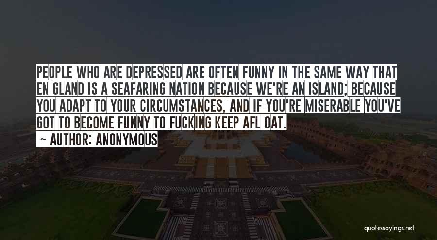 Anonymous Quotes: People Who Are Depressed Are Often Funny In The Same Way That En Gland Is A Seafaring Nation Because We're