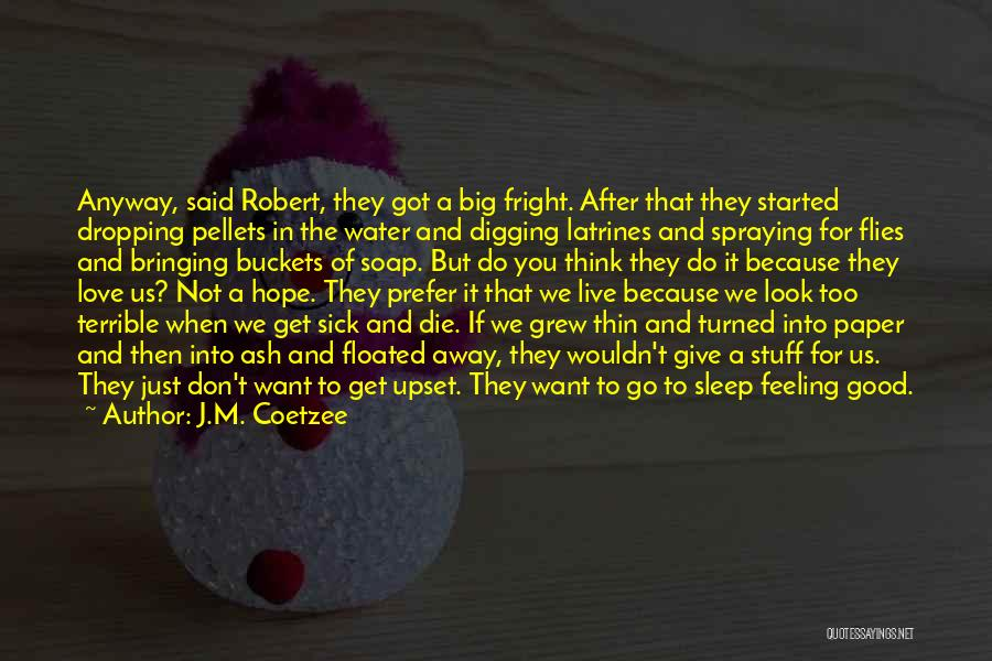 J.M. Coetzee Quotes: Anyway, Said Robert, They Got A Big Fright. After That They Started Dropping Pellets In The Water And Digging Latrines