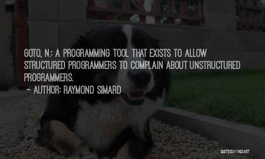 Raymond Simard Quotes: Goto, N.: A Programming Tool That Exists To Allow Structured Programmers To Complain About Unstructured Programmers.