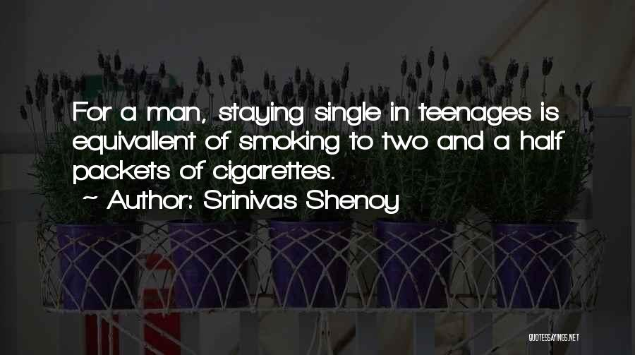 Srinivas Shenoy Quotes: For A Man, Staying Single In Teenages Is Equivallent Of Smoking To Two And A Half Packets Of Cigarettes.