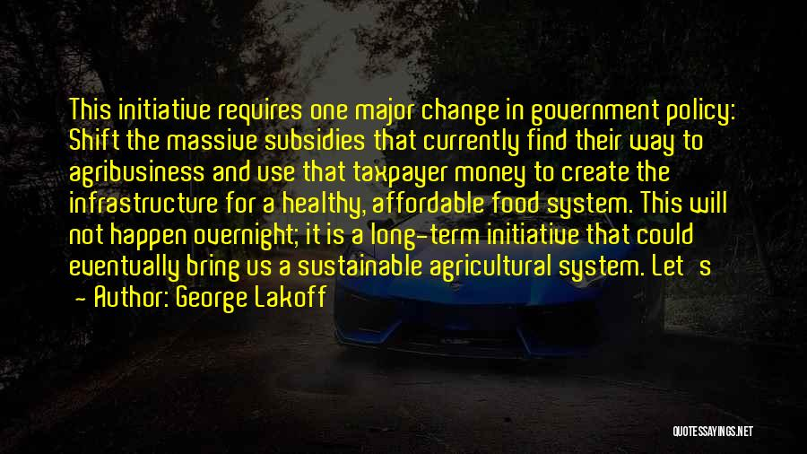 George Lakoff Quotes: This Initiative Requires One Major Change In Government Policy: Shift The Massive Subsidies That Currently Find Their Way To Agribusiness