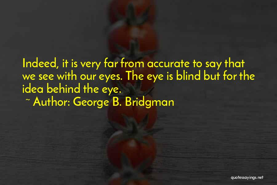 George B. Bridgman Quotes: Indeed, It Is Very Far From Accurate To Say That We See With Our Eyes. The Eye Is Blind But