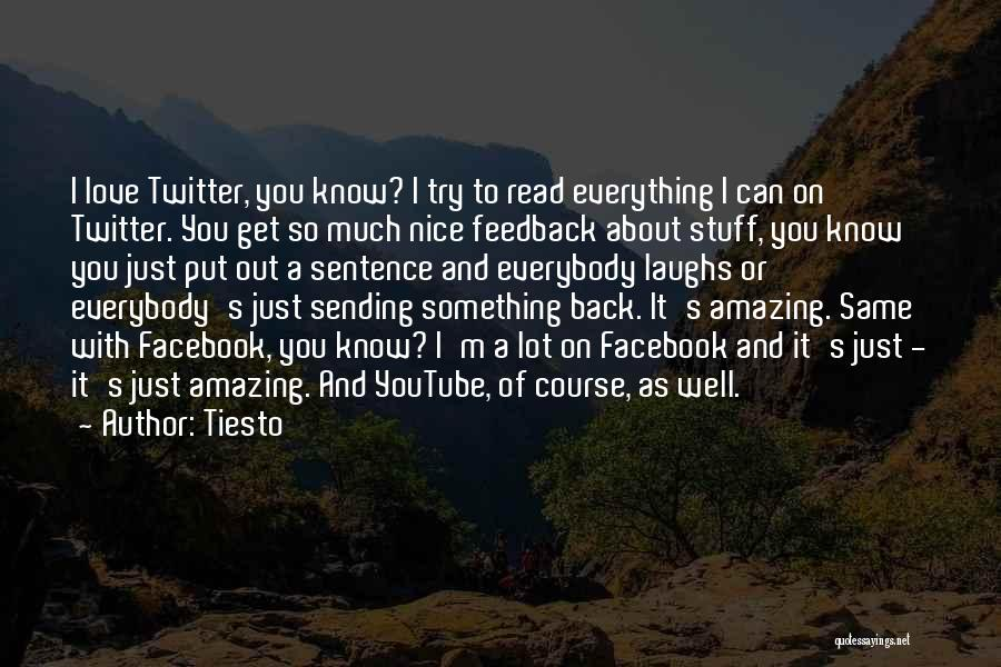 Tiesto Quotes: I Love Twitter, You Know? I Try To Read Everything I Can On Twitter. You Get So Much Nice Feedback