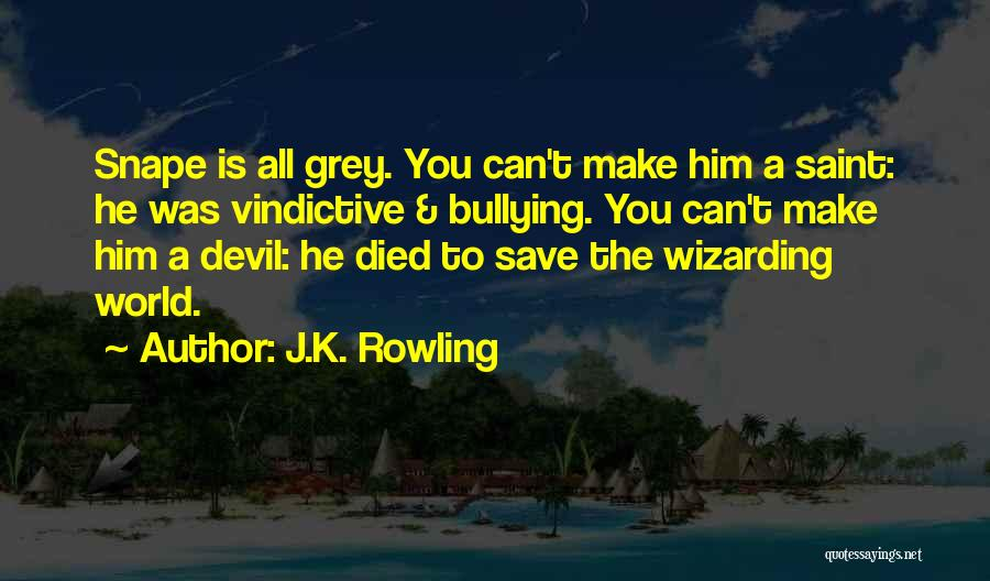 J.K. Rowling Quotes: Snape Is All Grey. You Can't Make Him A Saint: He Was Vindictive & Bullying. You Can't Make Him A