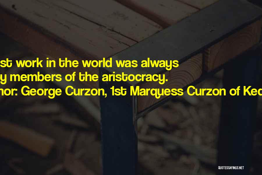 George Curzon, 1st Marquess Curzon Of Kedleston Quotes: The Best Work In The World Was Always Done By Members Of The Aristocracy.