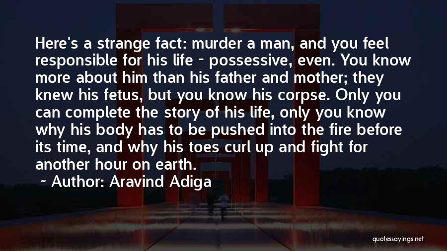 Aravind Adiga Quotes: Here's A Strange Fact: Murder A Man, And You Feel Responsible For His Life - Possessive, Even. You Know More