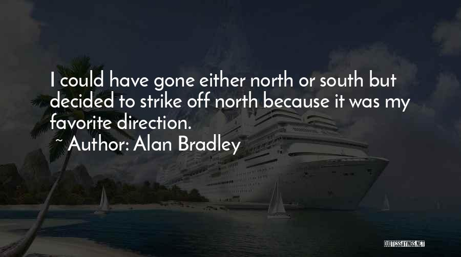 Alan Bradley Quotes: I Could Have Gone Either North Or South But Decided To Strike Off North Because It Was My Favorite Direction.