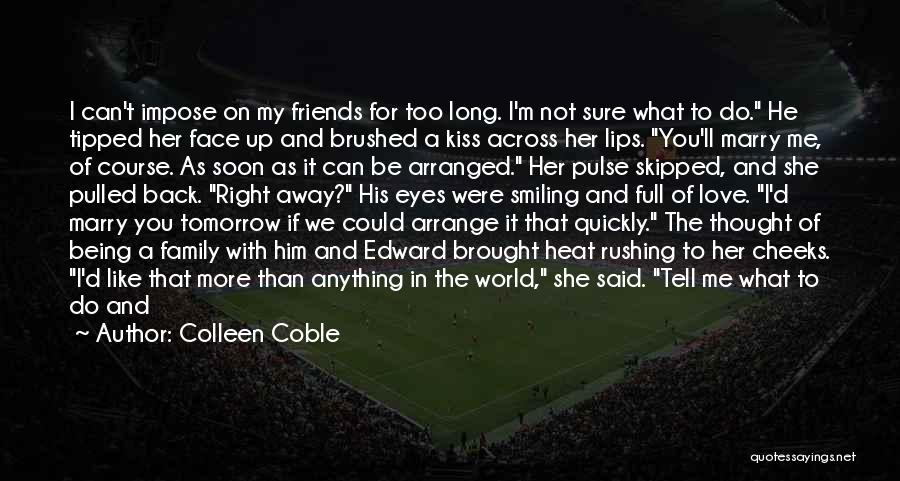 Colleen Coble Quotes: I Can't Impose On My Friends For Too Long. I'm Not Sure What To Do. He Tipped Her Face Up
