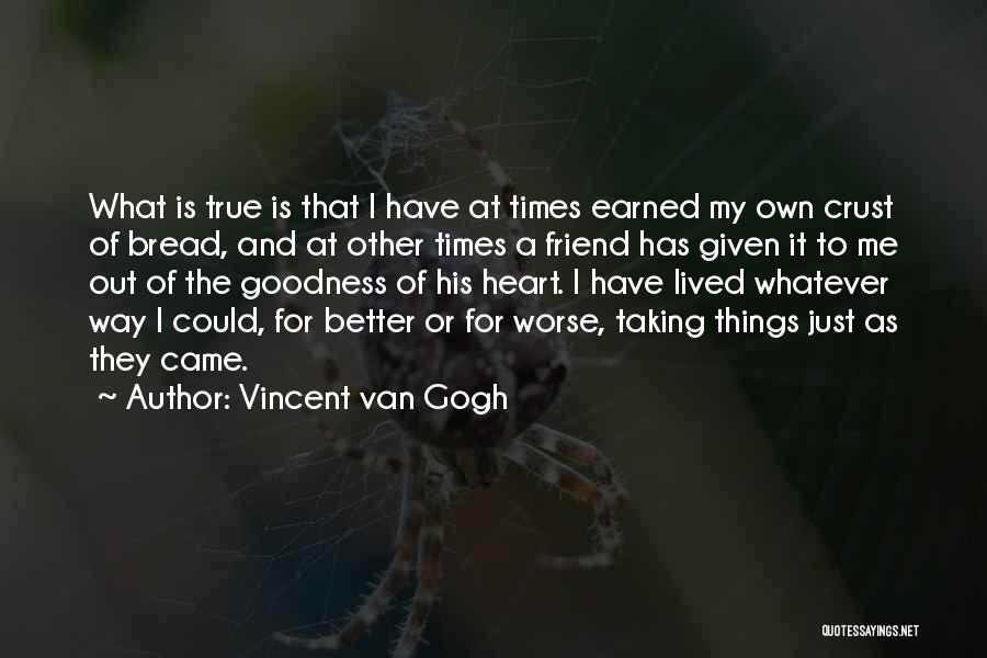 Vincent Van Gogh Quotes: What Is True Is That I Have At Times Earned My Own Crust Of Bread, And At Other Times A