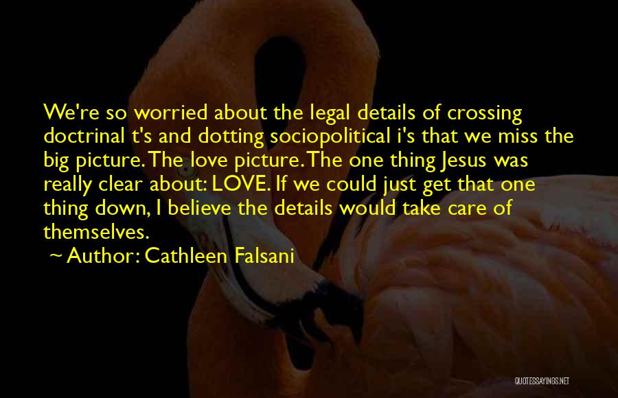 Cathleen Falsani Quotes: We're So Worried About The Legal Details Of Crossing Doctrinal T's And Dotting Sociopolitical I's That We Miss The Big
