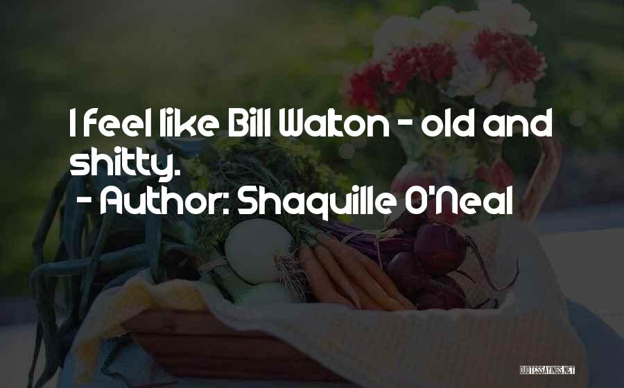 Shaquille O'Neal Quotes: I Feel Like Bill Walton - Old And Shitty.