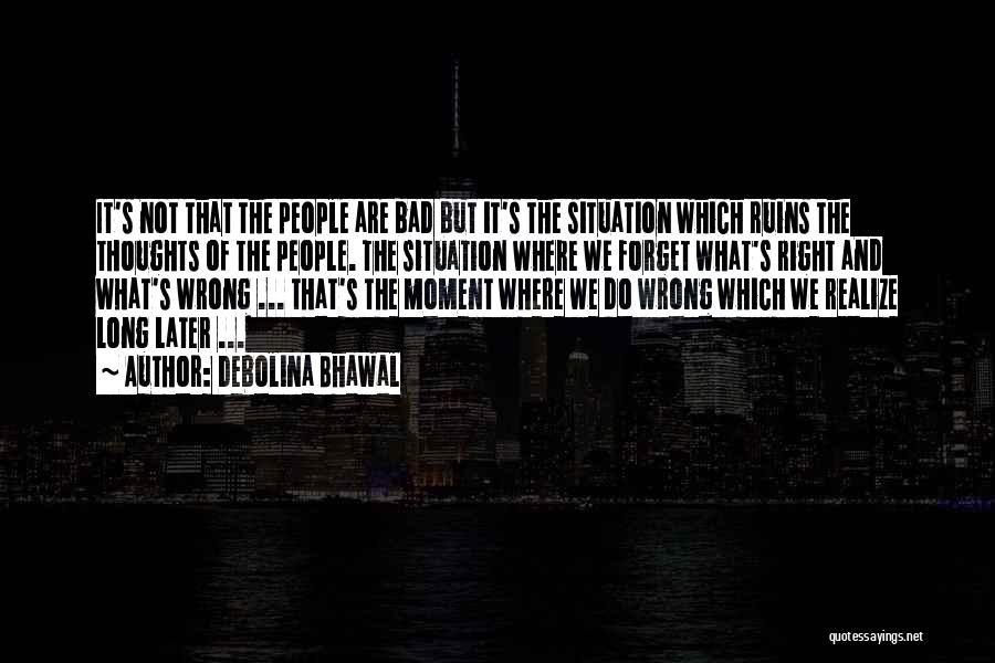 Debolina Bhawal Quotes: It's Not That The People Are Bad But It's The Situation Which Ruins The Thoughts Of The People. The Situation