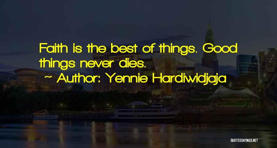 Yennie Hardiwidjaja Quotes: Faith Is The Best Of Things. Good Things Never Dies.