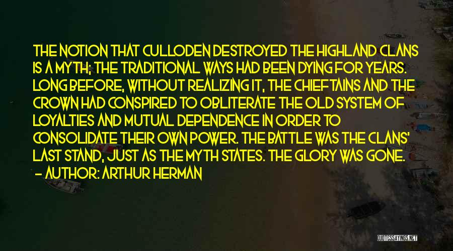Arthur Herman Quotes: The Notion That Culloden Destroyed The Highland Clans Is A Myth; The Traditional Ways Had Been Dying For Years. Long