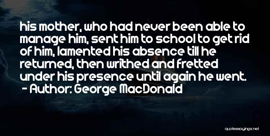George MacDonald Quotes: His Mother, Who Had Never Been Able To Manage Him, Sent Him To School To Get Rid Of Him, Lamented