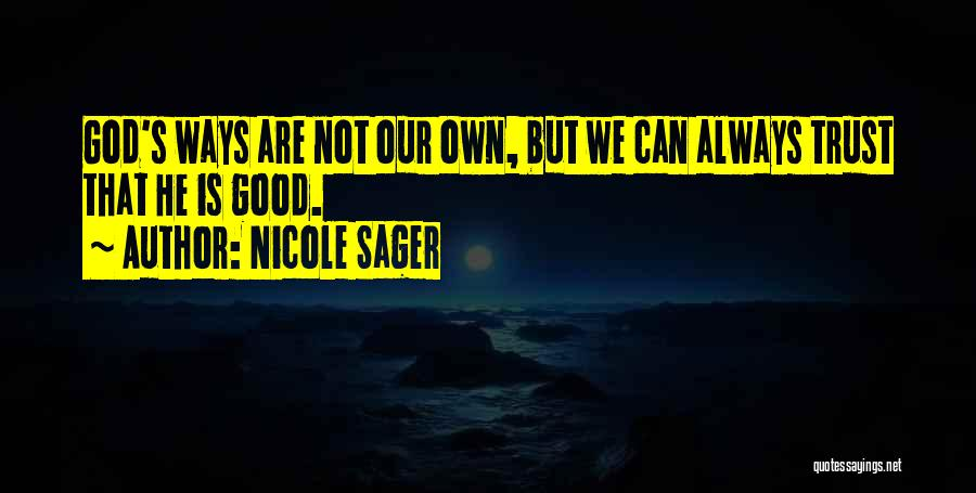 Nicole Sager Quotes: God's Ways Are Not Our Own, But We Can Always Trust That He Is Good.