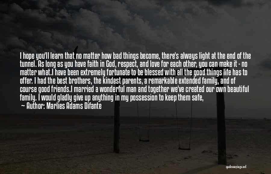 Marlies Adams Difante Quotes: I Hope You'll Learn That No Matter How Bad Things Become, There's Always Light At The End Of The Tunnel.