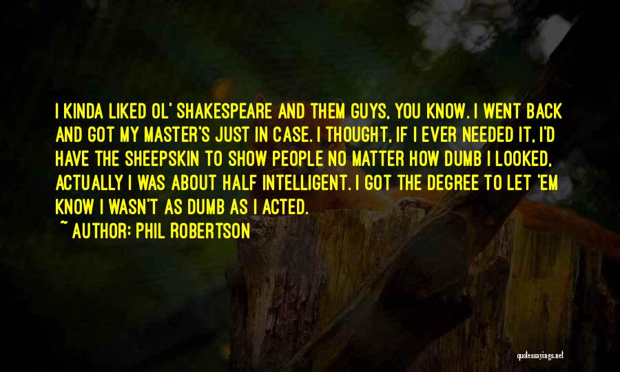 Phil Robertson Quotes: I Kinda Liked Ol' Shakespeare And Them Guys, You Know. I Went Back And Got My Master's Just In Case.