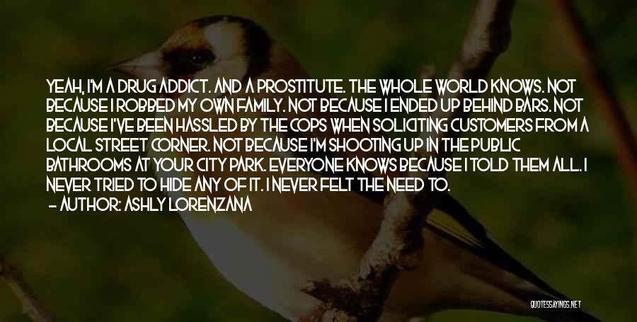 Ashly Lorenzana Quotes: Yeah, I'm A Drug Addict. And A Prostitute. The Whole World Knows. Not Because I Robbed My Own Family. Not