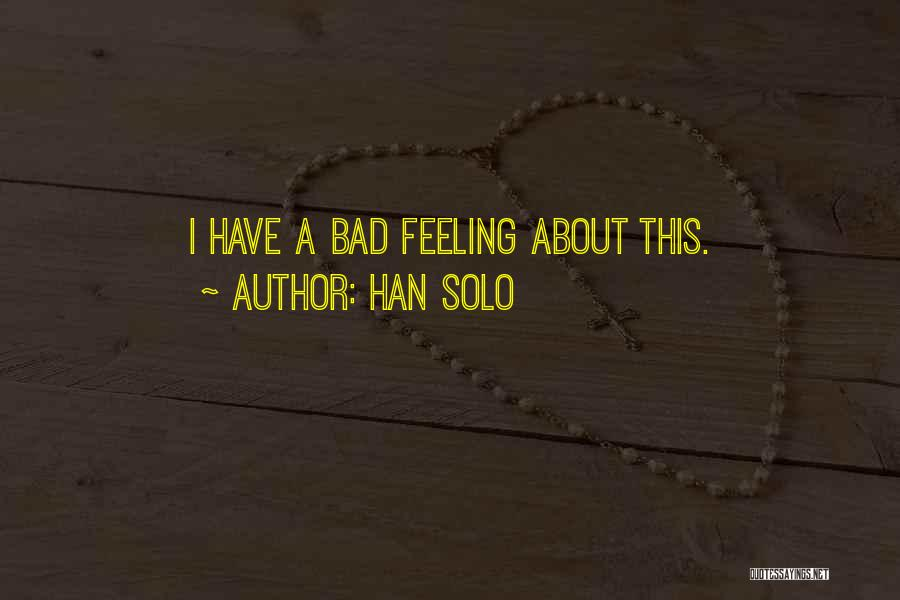 Han Solo Quotes: I Have A Bad Feeling About This.