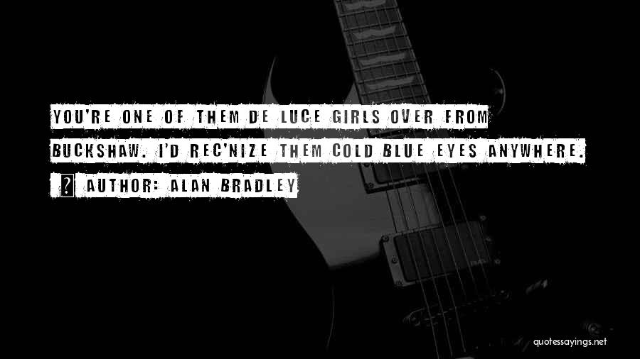 Alan Bradley Quotes: You're One Of Them De Luce Girls Over From Buckshaw. I'd Rec'nize Them Cold Blue Eyes Anywhere.